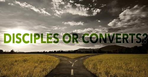 DISCIPLES OR CONVERTS?